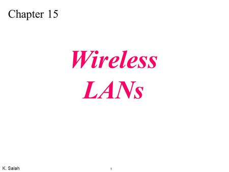 K. Salah 1 Chapter 15 Wireless LANs. K. Salah 2 Figure 15.1 BSSs IEEE Specification for Wireless LAN: IEEE 802.11, which covers the physical and data.