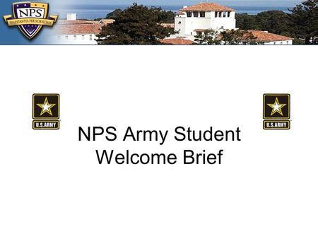 NPS Army Student Welcome Brief. NPS Senior Army Representative COL Mark B. Chakwin US Army Foreign Area Officer Chair GL-362, 656-3654/ 233-4648