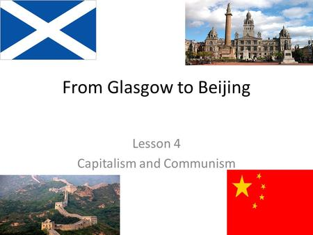 From Glasgow to Beijing Lesson 4 Capitalism and Communism.