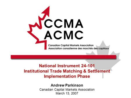 National Instrument 24-101 Institutional Trade Matching & Settlement Implementation Phase Andrew Parkinson Canadian Capital Markets Association March 13,