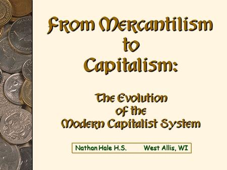 Nathan Hale H.S. West Allis, WI From Mercantilism to Capitalism: The Evolution of the Modern Capitalist System.