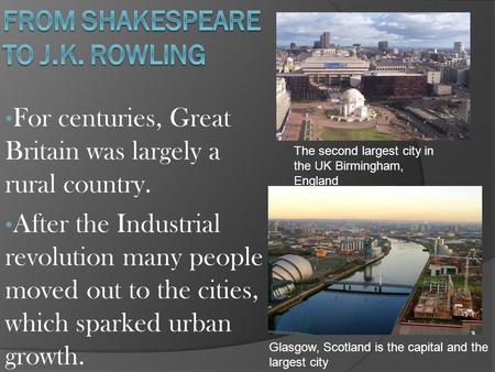 For centuries, Great Britain was largely a rural country. After the Industrial revolution many people moved out to the cities, which sparked urban growth.