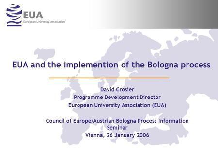 EUA and the implemention of the Bologna process David Crosier Programme Development Director European University Association (EUA) Council of Europe/Austrian.