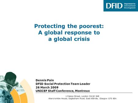 Dennis Pain DFID Social Protection Team Leader 26 March 2009 UNICEF Staff Conference, Montreux 1 Palace Street, London SW1E 5HE Abercrombie House, Eaglesham.