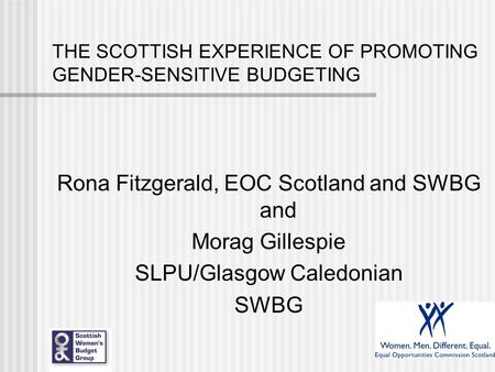 THE SCOTTISH EXPERIENCE OF PROMOTING GENDER-SENSITIVE BUDGETING Rona Fitzgerald, EOC Scotland and SWBG and Morag Gillespie SLPU/Glasgow Caledonian SWBG.