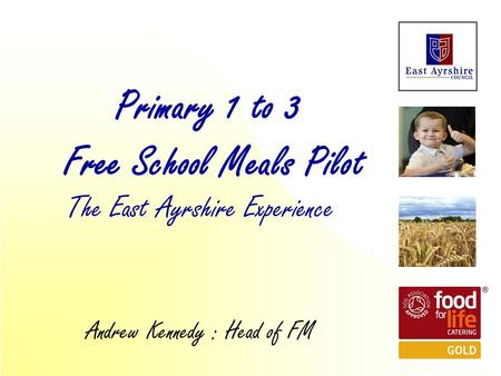The East Ayrshire Experience Primary 1 to 3 Free School Meals Pilot Andrew Kennedy : Head of FM.