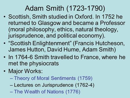 Adam Smith (1723-1790) Scottish, Smith studied in Oxford. In 1752 he returned to Glasgow and became a Professor (moral philosophy, ethics, natural theology,