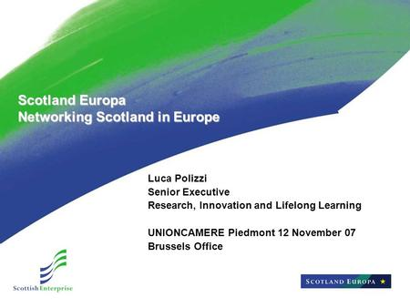 Scotland Europa Networking Scotland in Europe Luca Polizzi Senior Executive Research, Innovation and Lifelong Learning UNIONCAMERE Piedmont 12 November.