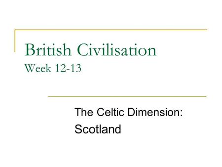 British Civilisation Week 12-13 The Celtic Dimension: Scotland.