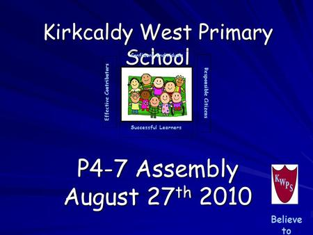 Kirkcaldy West Primary School P4-7 Assembly August 27 th 2010 Successful Learners Confident Individuals Effective Contributors Responsible Citizens Believe.