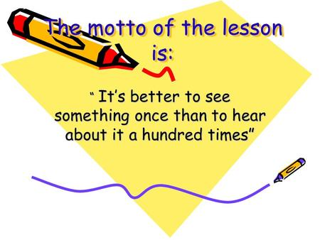 "The motto of the lesson is: "" It's better to see something once than to hear about it a hundred times"""