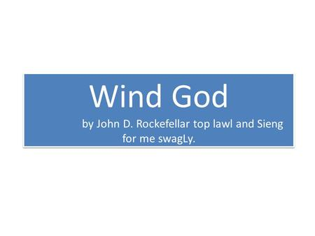 Wind God by John D. Rockefellar top lawl and Sieng for me swagLy.