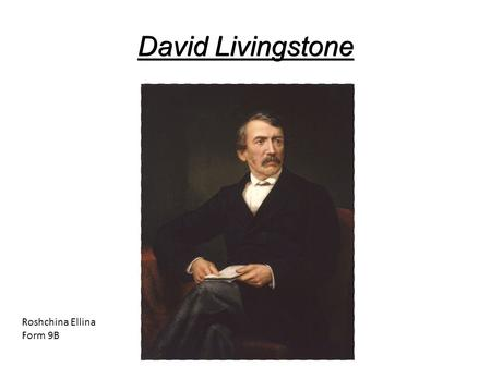 David Livingstone Roshchina Ellina Form 9B. Biography Livingston David Livingstone was born to a street vendor tea March 19, 1813. In the 10 years he.