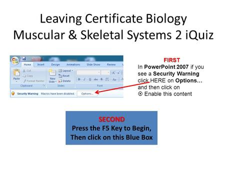 Leaving Certificate Biology Muscular & Skeletal Systems 2 iQuiz SECOND Press the F5 Key to Begin, Then click on this Blue Box FIRST In PowerPoint 2007.