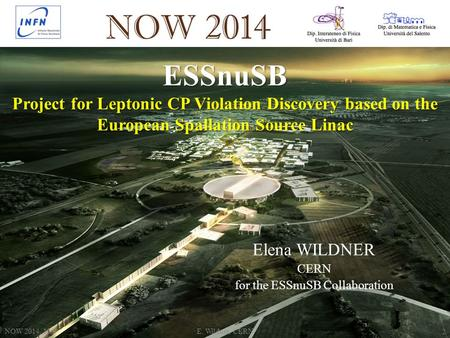 ESSnuSB Project for Leptonic CP Violation Discovery based on the European Spallation Source Linac NOW 2014, 10/9E. Wildner, CERN 2 Elena WILDNER CERN for.