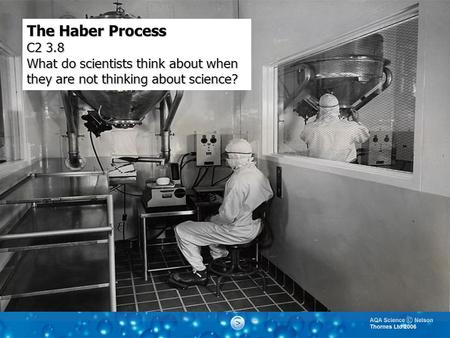 The Haber Process C2 3.8 What do scientists think about when they are not thinking about science?