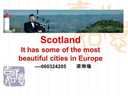 Scotland It has some of the most beautiful cities in Europe ----060324205 梁琳瑜.