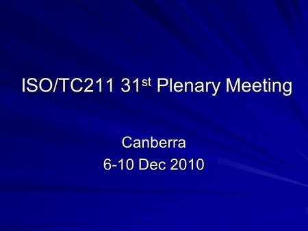ISO/TC211 31 st Plenary Meeting Canberra 6-10 Dec 2010.