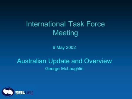 International Task Force Meeting 6 May 2002 Australian Update and Overview George McLaughlin.