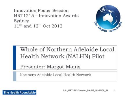 The Health Roundtable Whole of Northern Adelaide Local Health Network (NALHN) Pilot Presenter: Margot Mains Northern Adelaide Local Health Network Innovation.