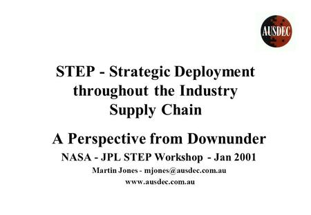 STEP - Strategic Deployment throughout the Industry Supply Chain A Perspective from Downunder NASA - JPL STEP Workshop - Jan 2001 Martin Jones -