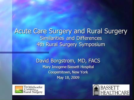 Acute Care Surgery and Rural Surgery Similarities and Differences 4th Rural Surgery Symposium David Borgstrom, MD, FACS Mary Imogene Bassett Hospital Cooperstown,