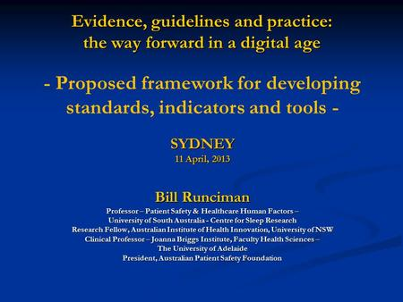 Evidence, guidelines and practice: the way forward in a digital age SYDNEY 11 April, 2013 Bill Runciman Professor – Patient Safety & Healthcare Human Factors.
