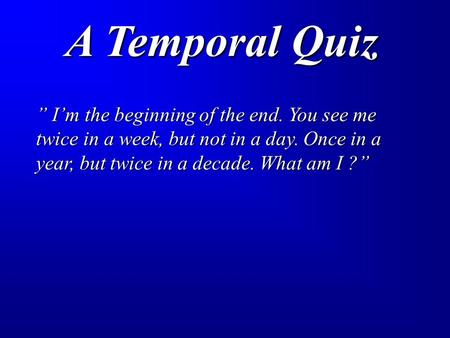 "A Temporal Quiz "" I'm the beginning of the end. You see me twice in a week, but not in a day. Once in a year, but twice in a decade. What am I ?"""