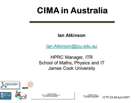 ICTP, 23-28 April 2007 CIMA in Australia Ian Atkinson HPRC Manager, ITR School of Maths, Physics and IT James Cook University.