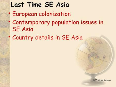 © T. M. Whitmore Last Time SE Asia European colonization Contemporary population issues in SE Asia Country details in SE Asia.