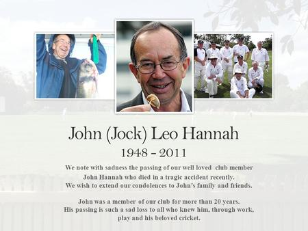We note with sadness the passing of our well loved club member John Hannah who died in a tragic accident recently. We wish to extend our condolences to.