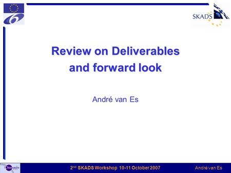 André van Es 2 nd SKADS Workshop 10-11 October 2007 Review on Deliverables and forward look André van Es.