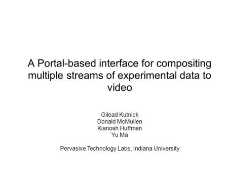 A Portal-based interface for compositing multiple streams of experimental data to video Gilead Kutnick Donald McMullen Kianosh Huffman Yu Ma Pervasive.