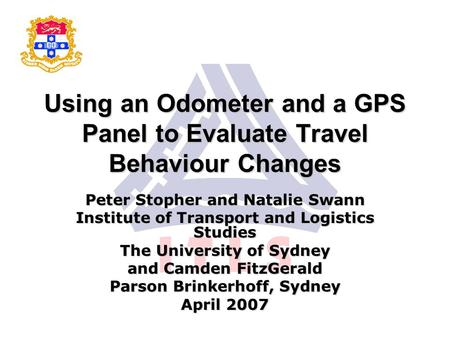 Using an Odometer and a GPS Panel to Evaluate Travel Behaviour Changes Peter Stopher and Natalie Swann Institute of Transport and Logistics Studies The.