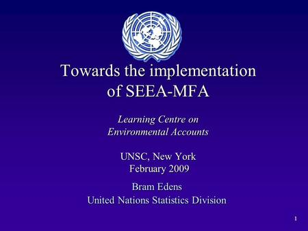1 Towards the implementation of SEEA-MFA Learning Centre on Environmental Accounts UNSC, New York February 2009 Bram Edens United Nations Statistics Division.