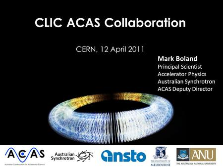 CLIC ACAS Collaboration CERN, 12 April 2011 Mark Boland Principal Scientist Accelerator Physics Australian Synchrotron ACAS Deputy Director.