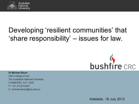 Developing 'resilient communities' that 'share responsibility' – issues for law. Dr Michael Eburn ANU College of Law The Australian National University.