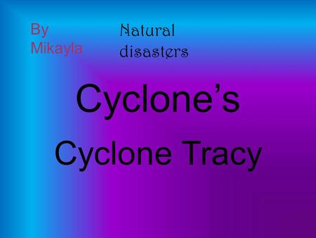 Cyclone's Cyclone Tracy By Mikayla Natural disasters.