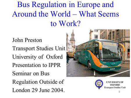 1 Bus Regulation in Europe and Around the World – What Seems to Work? John Preston Transport Studies Unit University of Oxford Presentation to IPPR Seminar.