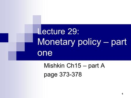1 Lecture 29: Monetary policy – part one Mishkin Ch15 – part A page 373-378.