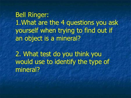 Bell Ringer: 1.What are the 4 questions you ask yourself when trying to find out if an object is a mineral? 2. What test do you think you would use to.