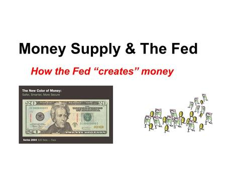 "Money Supply & The Fed How the Fed ""creates"" money."