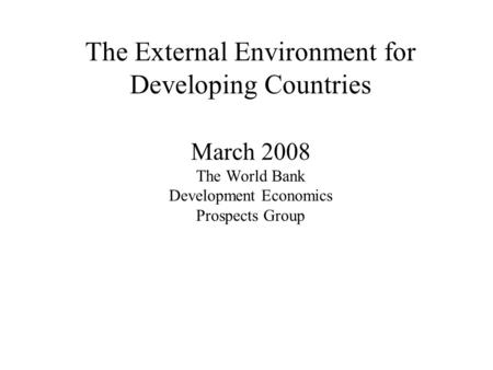 The External Environment for Developing Countries March 2008 The World Bank Development Economics Prospects Group.