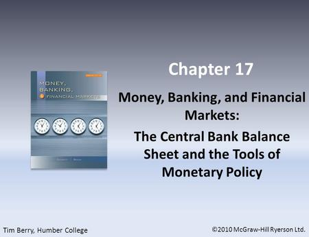 Chapter 17 Money, Banking, and Financial Markets: The Central Bank Balance Sheet and the Tools of Monetary Policy ©2010 McGraw-Hill Ryerson Ltd. Tim Berry,