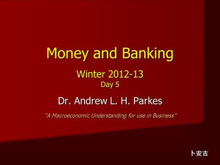 "Money and Banking Winter 2012-13 Day 5 Dr. Andrew L. H. Parkes ""A Macroeconomic Understanding for use in Business"" 卜安吉."