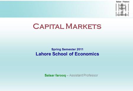Salaar - Finance Capital Markets Spring Semester 2011 Lahore School of Economics Salaar farooq – Assistant Professor.