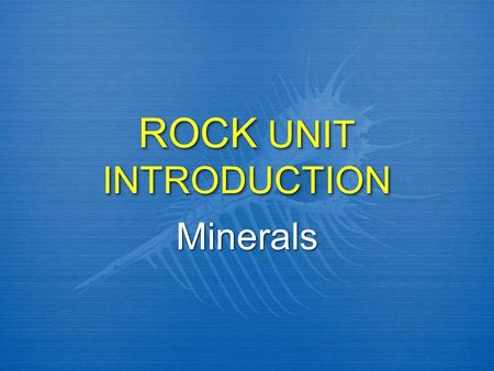ROCK UNIT INTRODUCTION Minerals. What is the difference between Rocks & Minerals?  Minerals are made of one or more of the 92 elements in the Earth's.