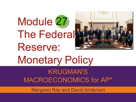 KRUGMAN'S MACROECONOMICS for AP* 27 Margaret Ray and David Anderson Module The Federal Reserve: Monetary Policy.