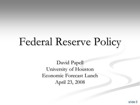 Slide 0 Federal Reserve Policy David Papell University of Houston Economic Forecast Lunch April 23, 2008.
