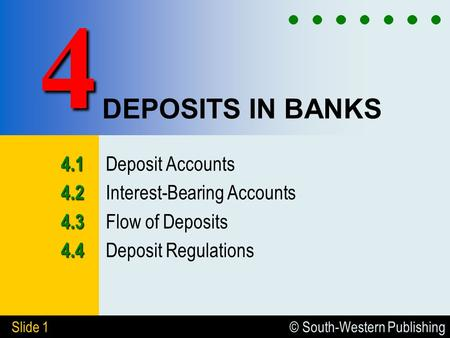© South-Western Publishing Slide 1 DEPOSITS IN BANKS 4.1 4.1 Deposit Accounts 4.2 4.2 Interest-Bearing Accounts 4.3 4.3 Flow of Deposits 4.4 4.4 Deposit.